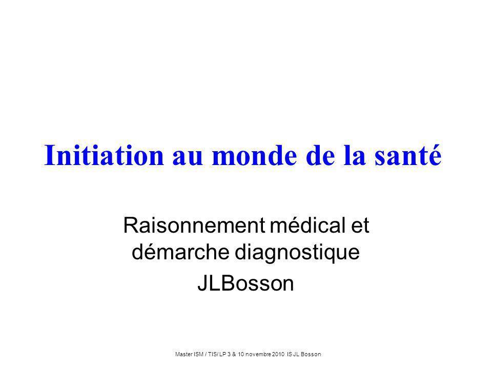 Master ISM / TIS/ LP 3 & 10 novembre 2010 IS JL Bosson Initiation au monde de la santé Raisonnement médical et démarche diagnostique JLBosson