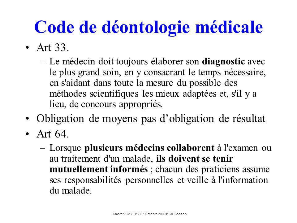 Master ISM / TIS/ LP Octobre 2009 IS JL Bosson Code de déontologie médicale Art 33. –Le médecin doit toujours élaborer son diagnostic avec le plus gra