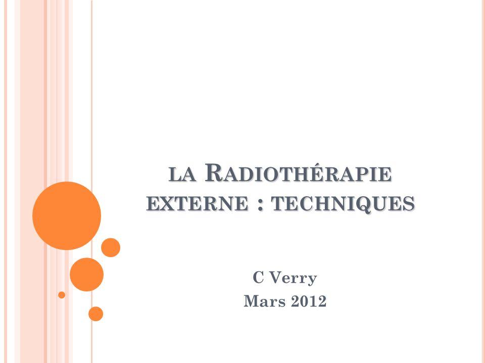 LA R ADIOTHÉRAPIE EXTERNE : TECHNIQUES C Verry Mars 2012
