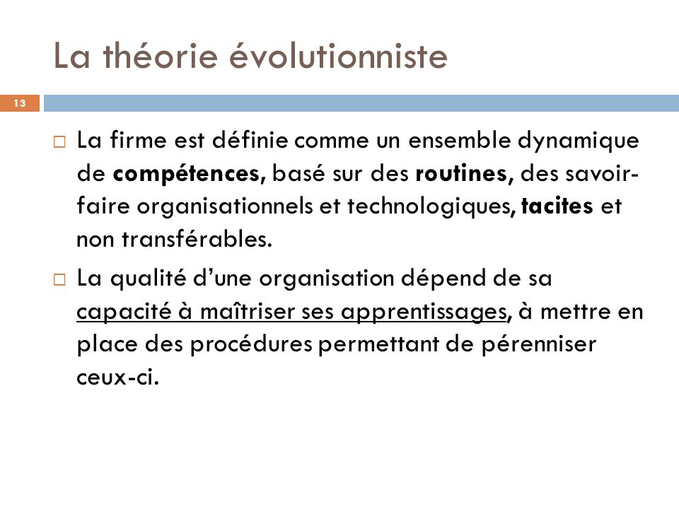 La théorie évolutionniste 13 La firme est définie comme un ensemble dynamique de compétences, basé sur des routines, des savoir- faire organisationnel