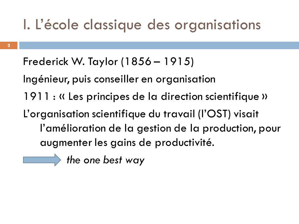 I. Lécole classique des organisations Frederick W. Taylor (1856 – 1915) Ingénieur, puis conseiller en organisation 1911 : « Les principes de la direct