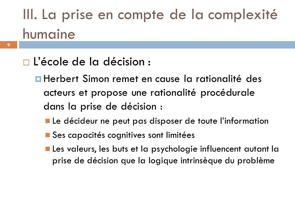 III. La prise en compte de la complexité humaine 9 Lécole de la décision : Herbert Simon remet en cause la rationalité des acteurs et propose une rati