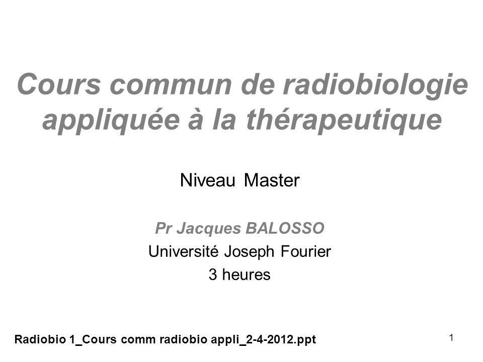 1 Cours commun de radiobiologie appliquée à la thérapeutique Niveau Master Pr Jacques BALOSSO Université Joseph Fourier 3 heures Radiobio 1_Cours comm radiobio appli_2-4-2012.ppt