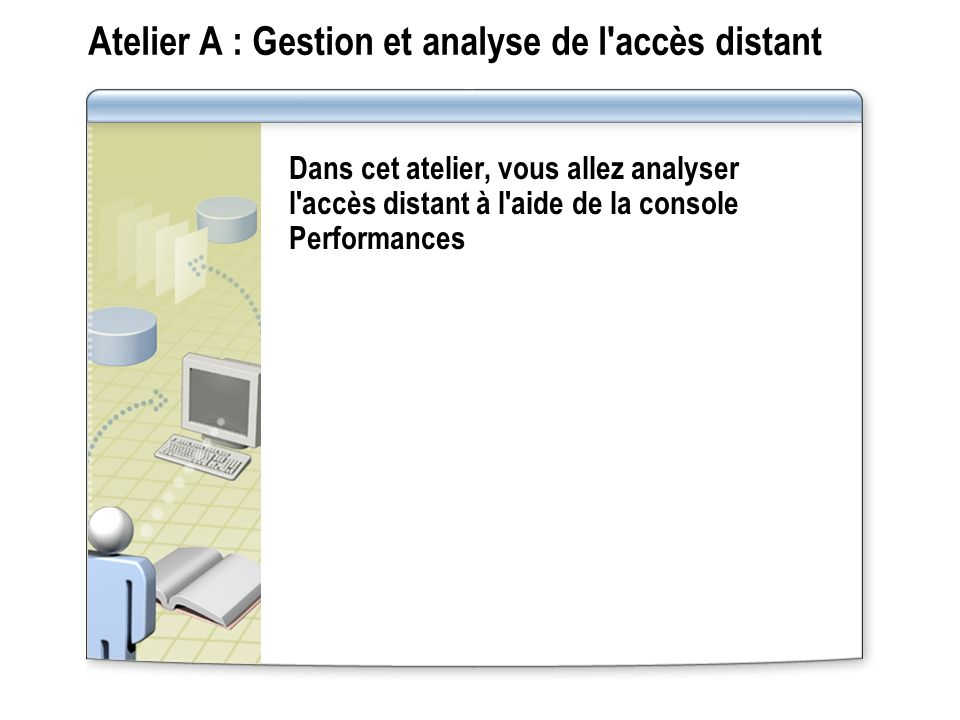 Atelier A : Gestion et analyse de l'accès distant Dans cet atelier, vous allez analyser l'accès distant à l'aide de la console Performances