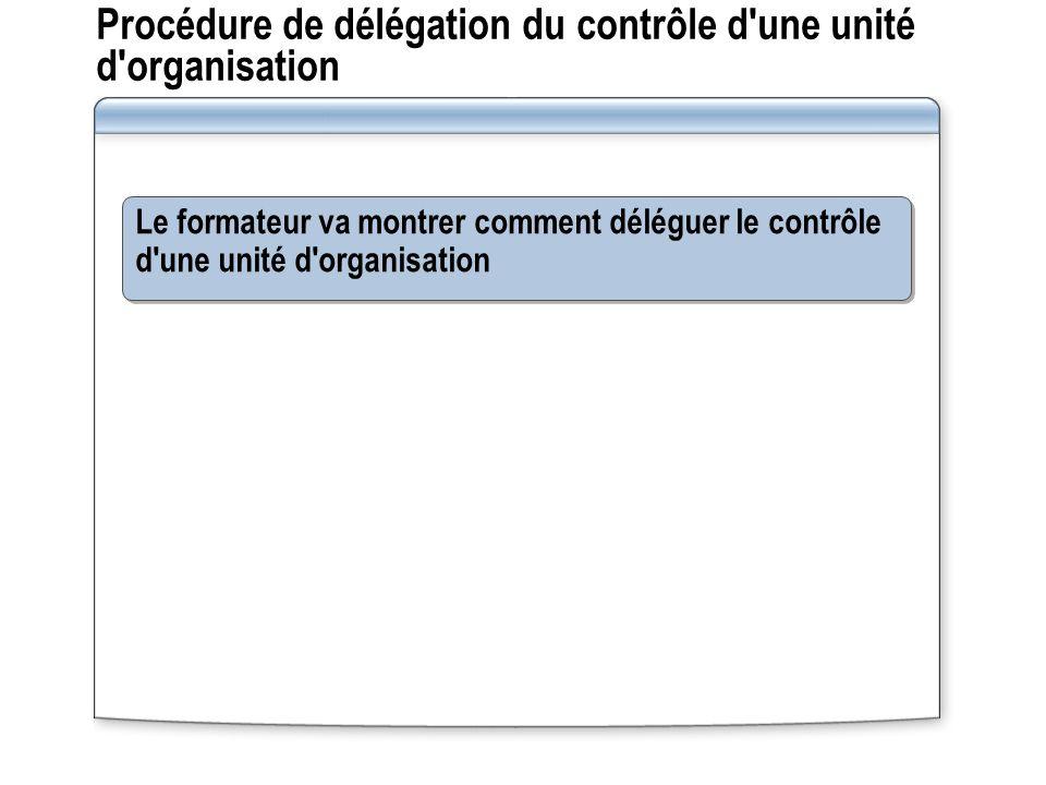 Procédure de délégation du contrôle d'une unité d'organisation Le formateur va montrer comment déléguer le contrôle d'une unité d'organisation