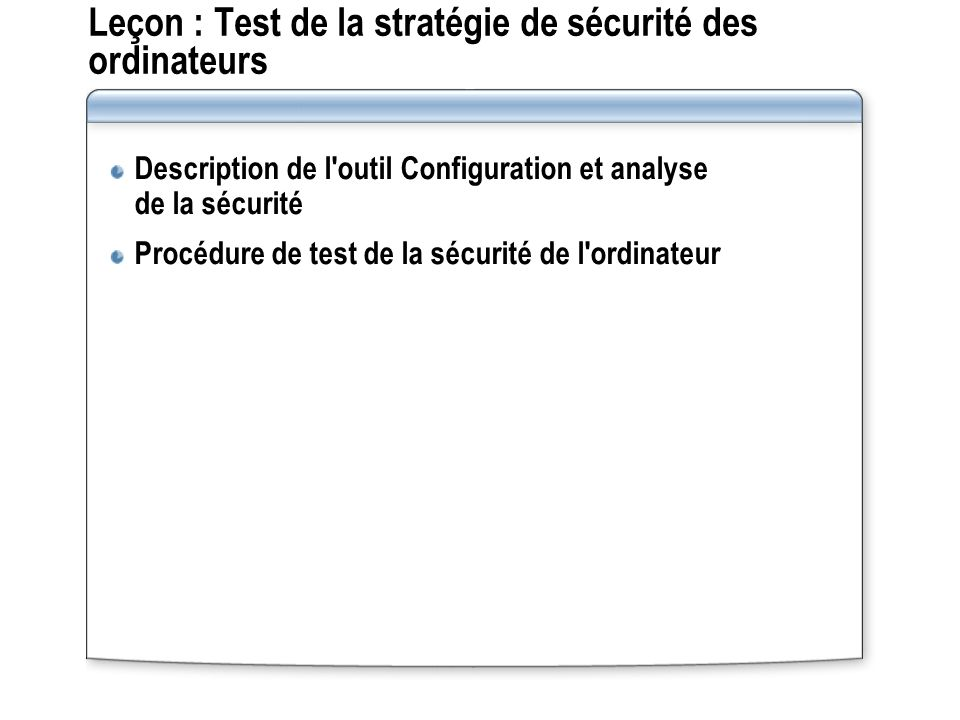 Leçon : Test de la stratégie de sécurité des ordinateurs Description de l'outil Configuration et analyse de la sécurité Procédure de test de la sécuri
