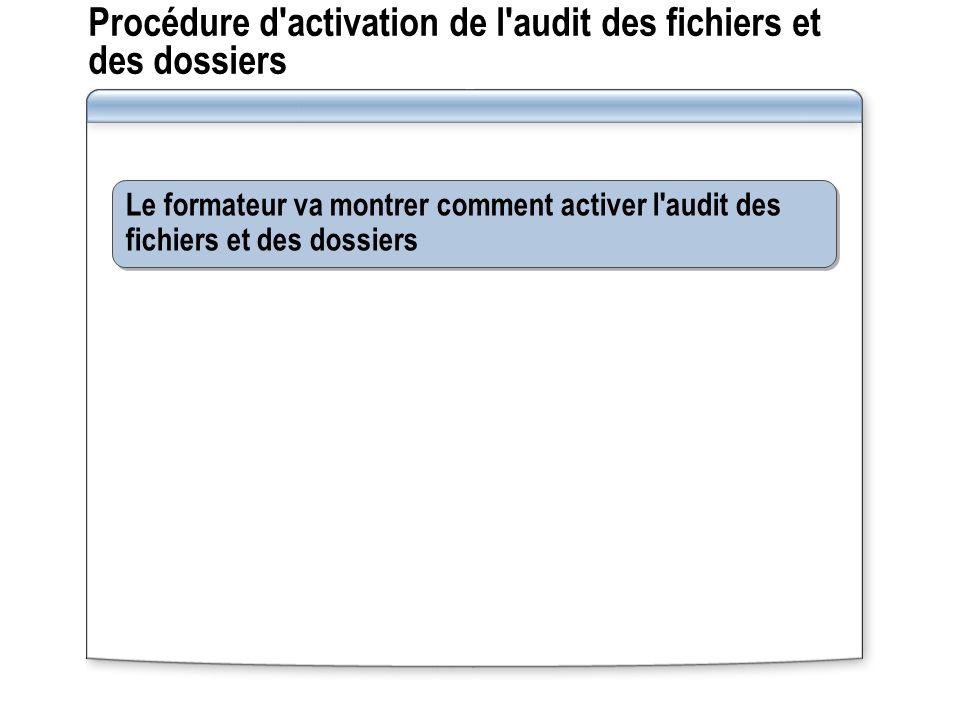 Procédure d'activation de l'audit des fichiers et des dossiers Le formateur va montrer comment activer l'audit des fichiers et des dossiers