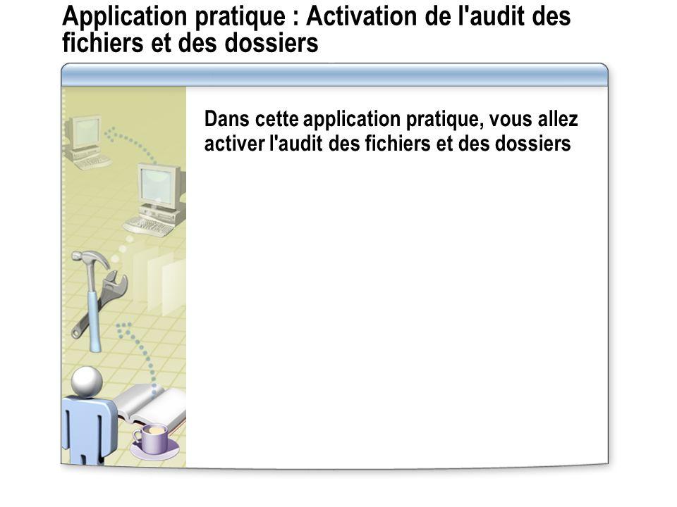 Application pratique : Activation de l'audit des fichiers et des dossiers Dans cette application pratique, vous allez activer l'audit des fichiers et