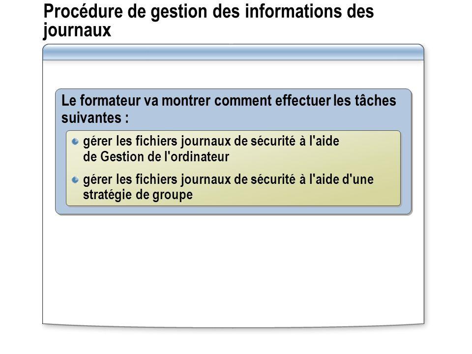 Procédure de gestion des informations des journaux Le formateur va montrer comment effectuer les tâches suivantes : gérer les fichiers journaux de séc