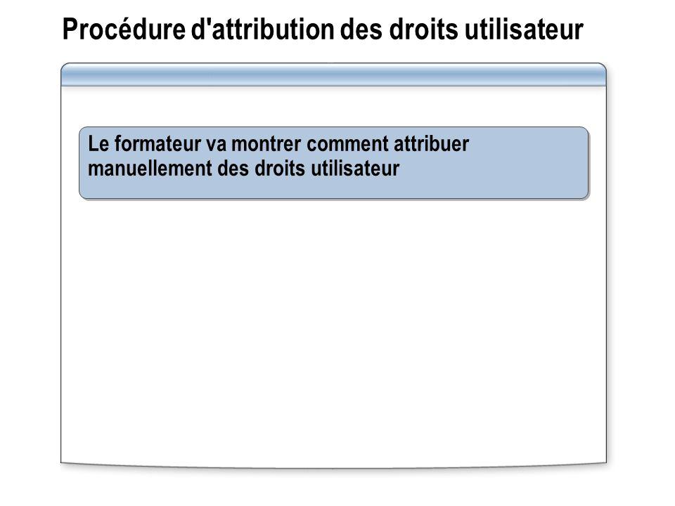 Procédure d'attribution des droits utilisateur Le formateur va montrer comment attribuer manuellement des droits utilisateur