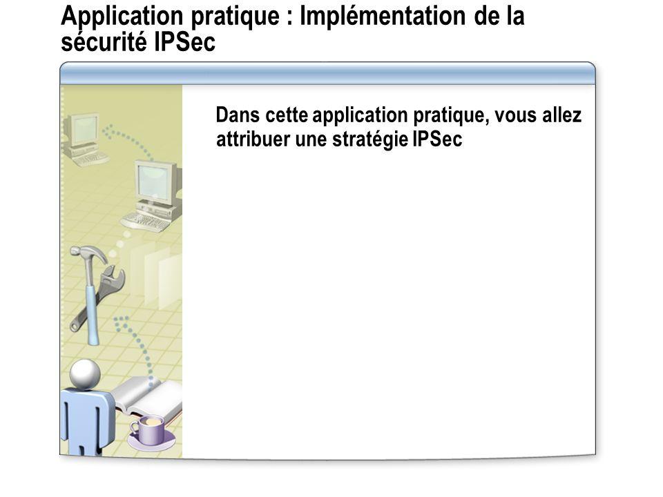 Application pratique : Implémentation de la sécurité IPSec Dans cette application pratique, vous allez attribuer une stratégie IPSec