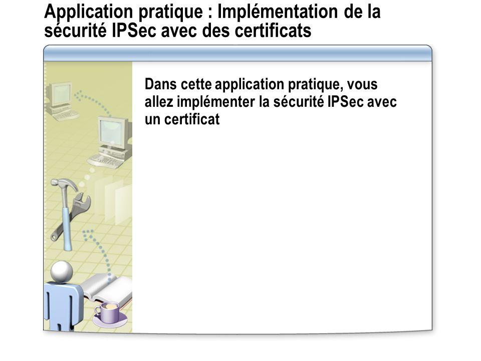 Application pratique : Implémentation de la sécurité IPSec avec des certificats Dans cette application pratique, vous allez implémenter la sécurité IPSec avec un certificat