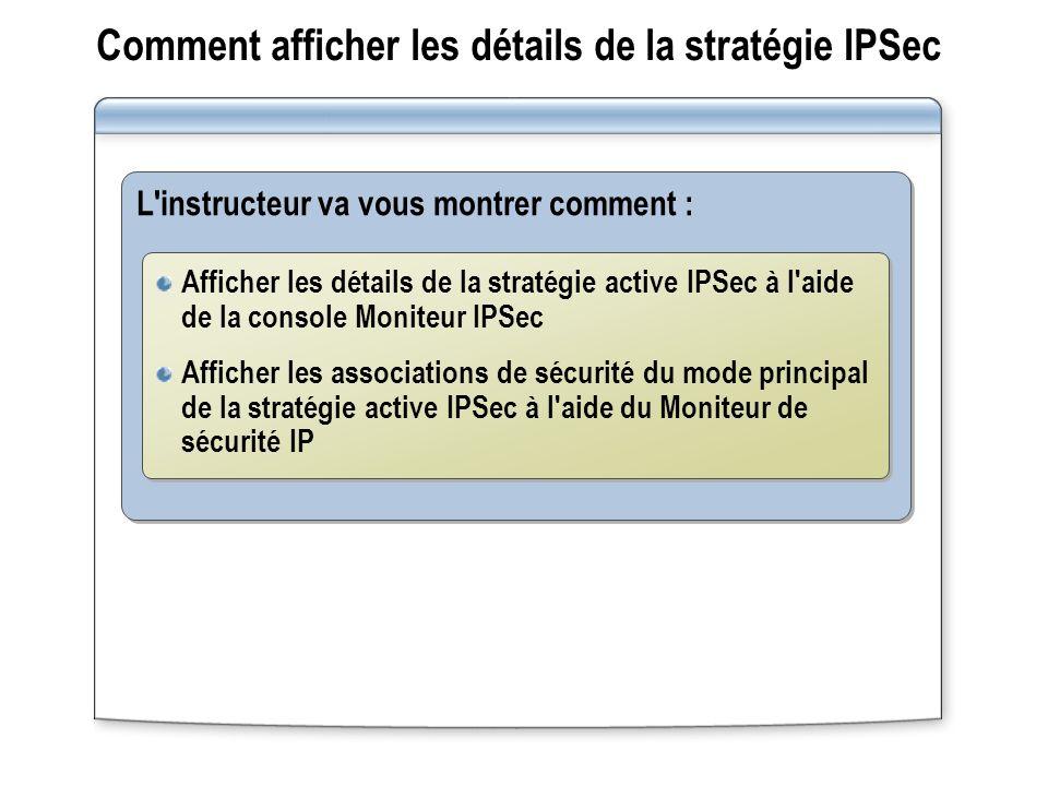Comment afficher les détails de la stratégie IPSec L instructeur va vous montrer comment : Afficher les détails de la stratégie active IPSec à l aide de la console Moniteur IPSec Afficher les associations de sécurité du mode principal de la stratégie active IPSec à l aide du Moniteur de sécurité IP Afficher les détails de la stratégie active IPSec à l aide de la console Moniteur IPSec Afficher les associations de sécurité du mode principal de la stratégie active IPSec à l aide du Moniteur de sécurité IP