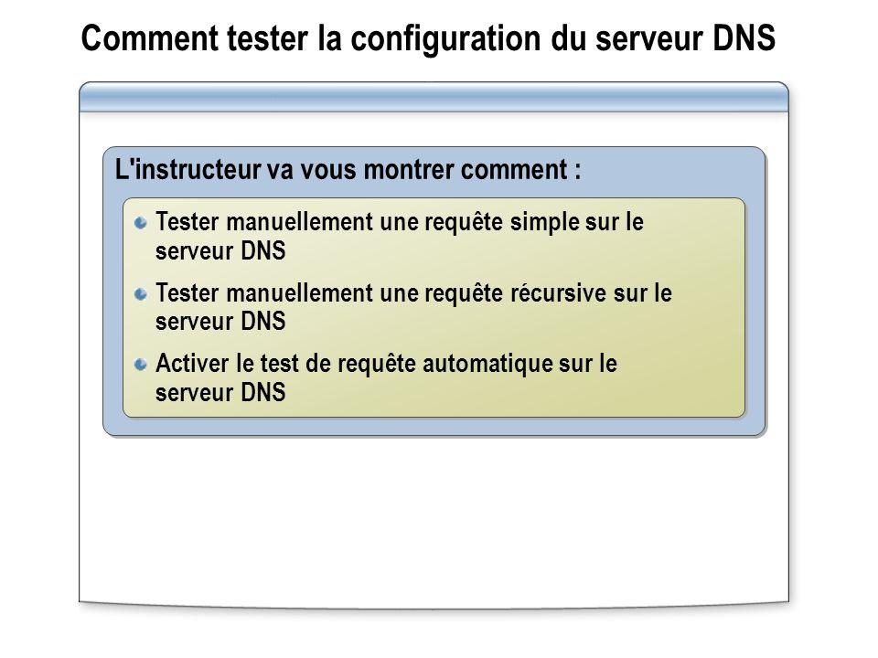 Comment tester la configuration du serveur DNS L instructeur va vous montrer comment : Tester manuellement une requête simple sur le serveur DNS Tester manuellement une requête récursive sur le serveur DNS Activer le test de requête automatique sur le serveur DNS Tester manuellement une requête simple sur le serveur DNS Tester manuellement une requête récursive sur le serveur DNS Activer le test de requête automatique sur le serveur DNS