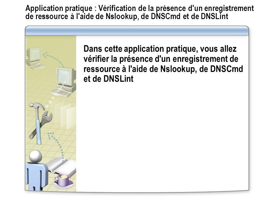 Application pratique : Vérification de la présence d un enregistrement de ressource à l aide de Nslookup, de DNSCmd et de DNSLint Dans cette application pratique, vous allez vérifier la présence d un enregistrement de ressource à l aide de Nslookup, de DNSCmd et de DNSLint