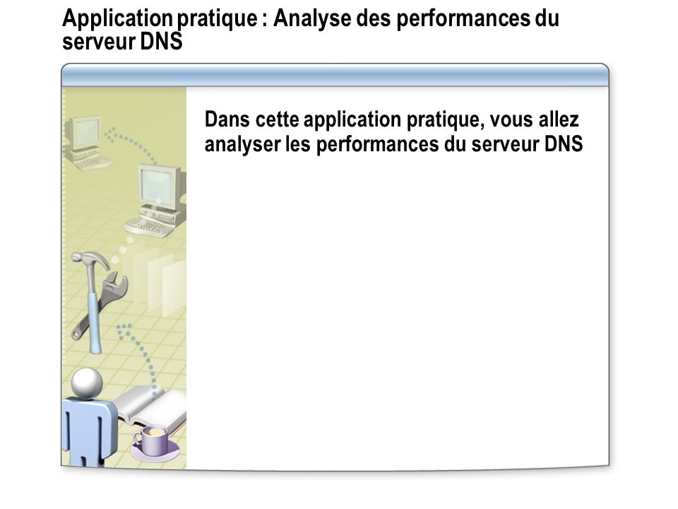 Application pratique : Analyse des performances du serveur DNS Dans cette application pratique, vous allez analyser les performances du serveur DNS