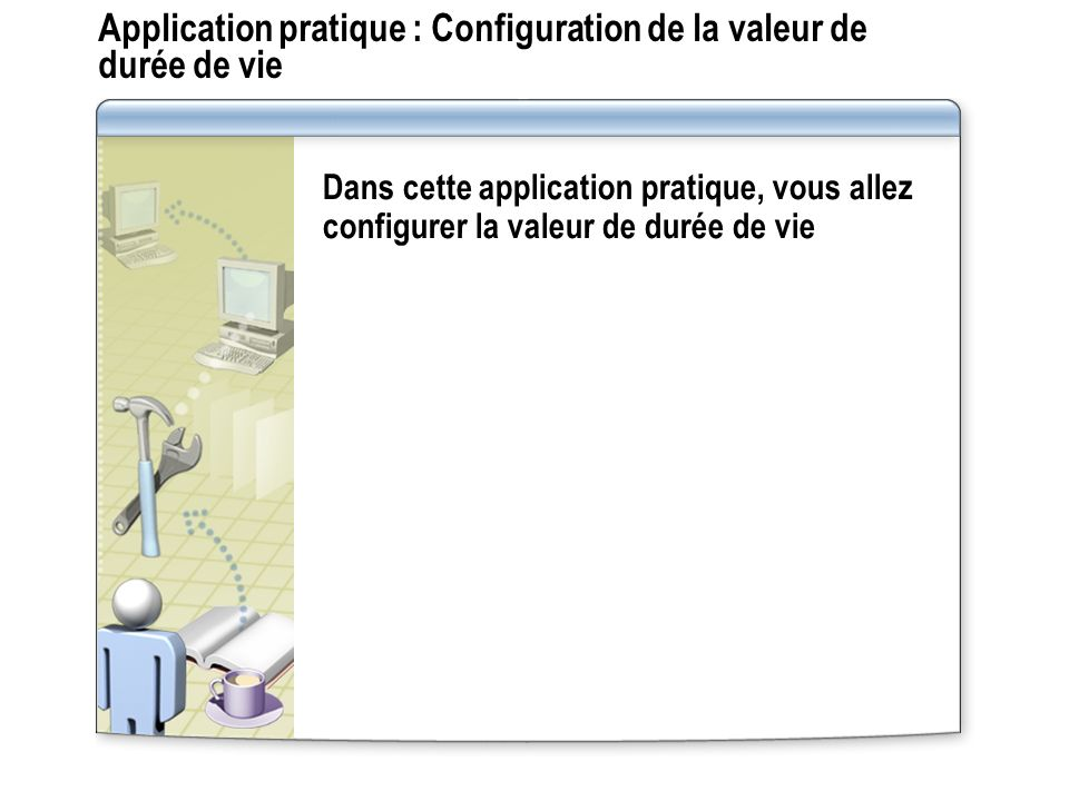 Application pratique : Configuration de la valeur de durée de vie Dans cette application pratique, vous allez configurer la valeur de durée de vie