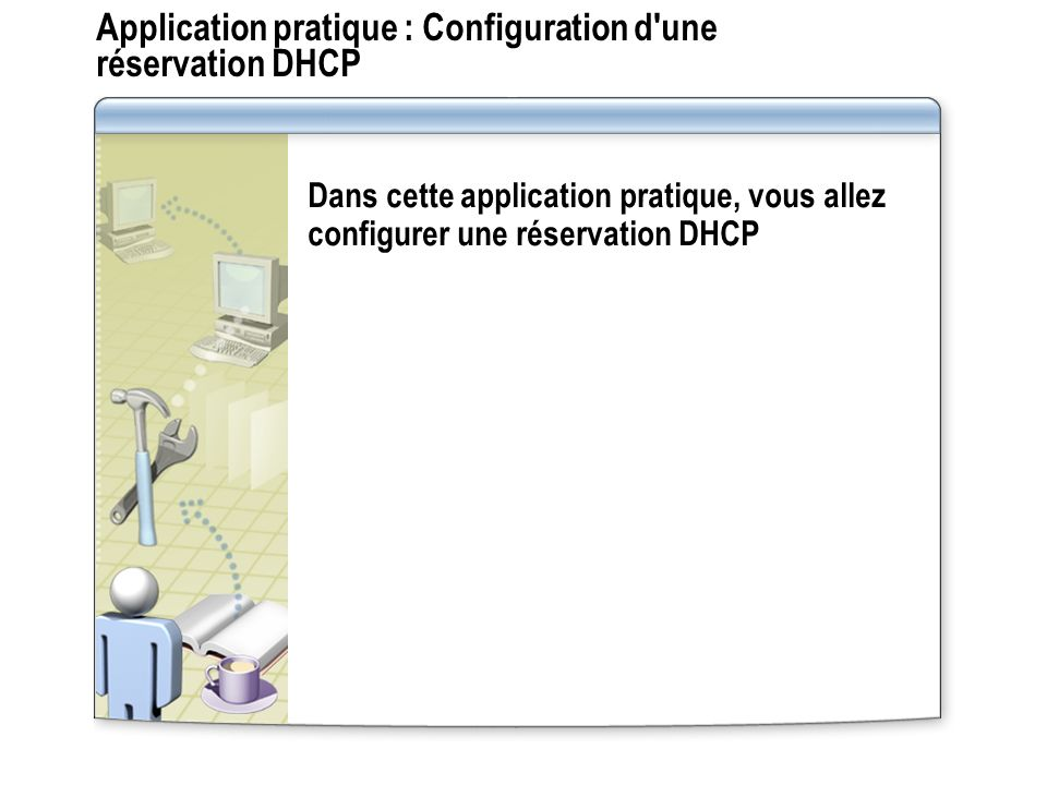 Application pratique : Configuration d'une réservation DHCP Dans cette application pratique, vous allez configurer une réservation DHCP