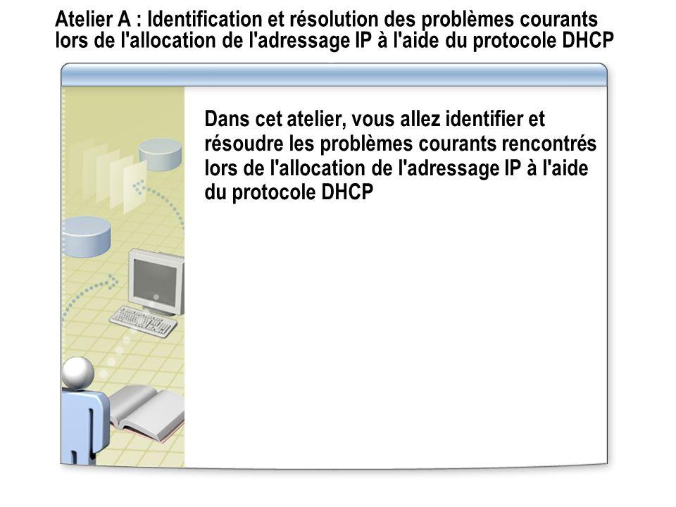 Atelier A : Identification et résolution des problèmes courants lors de l'allocation de l'adressage IP à l'aide du protocole DHCP Dans cet atelier, vo
