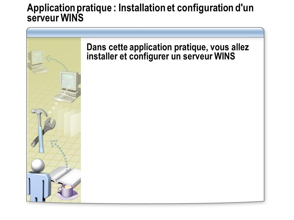 Application pratique : Installation et configuration d'un serveur WINS Dans cette application pratique, vous allez installer et configurer un serveur