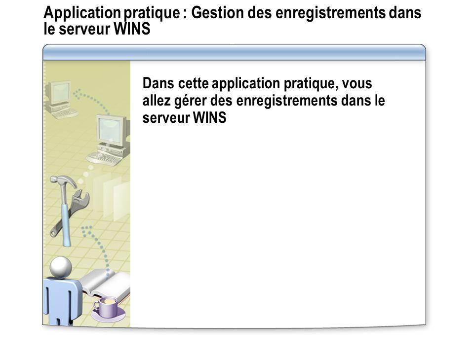 Application pratique : Gestion des enregistrements dans le serveur WINS Dans cette application pratique, vous allez gérer des enregistrements dans le