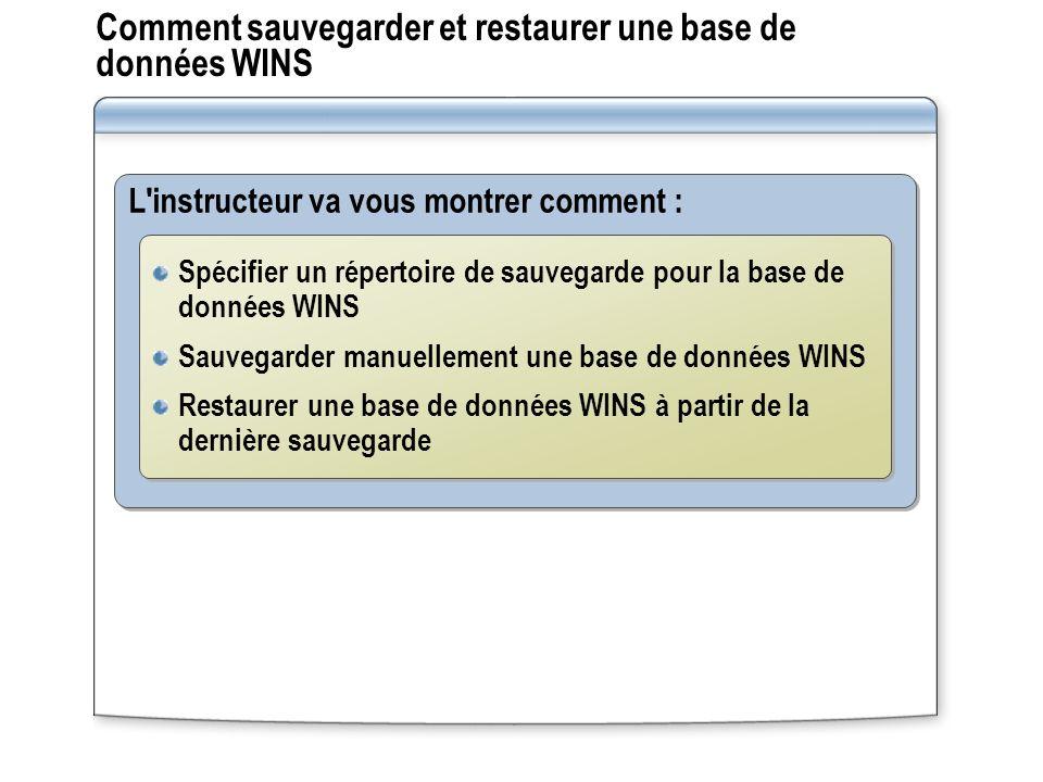 Comment sauvegarder et restaurer une base de données WINS L'instructeur va vous montrer comment : Spécifier un répertoire de sauvegarde pour la base d