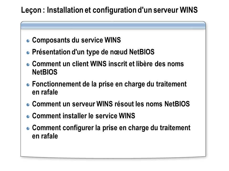 Présentation d un mappage statique Clients non-WINS Base de données WINS Un mappage statique est une entrée manuelle dans la base de données WINS qui mappe un nom NetBIOS à une adresse IP L administrateur saisit une entrée de mappage d un nom à une adresse IP
