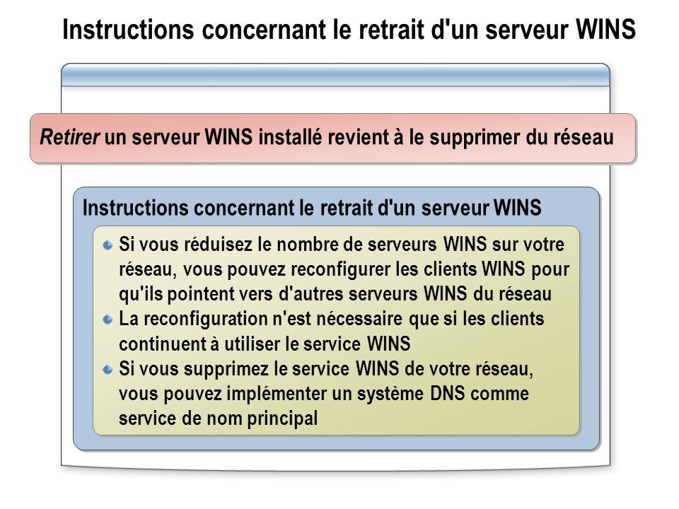 Instructions concernant le retrait d'un serveur WINS Si vous réduisez le nombre de serveurs WINS sur votre réseau, vous pouvez reconfigurer les client