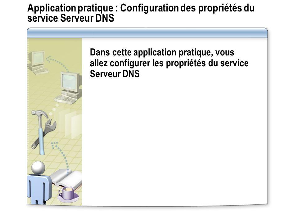 Application pratique : Configuration des propriétés du service Serveur DNS Dans cette application pratique, vous allez configurer les propriétés du service Serveur DNS