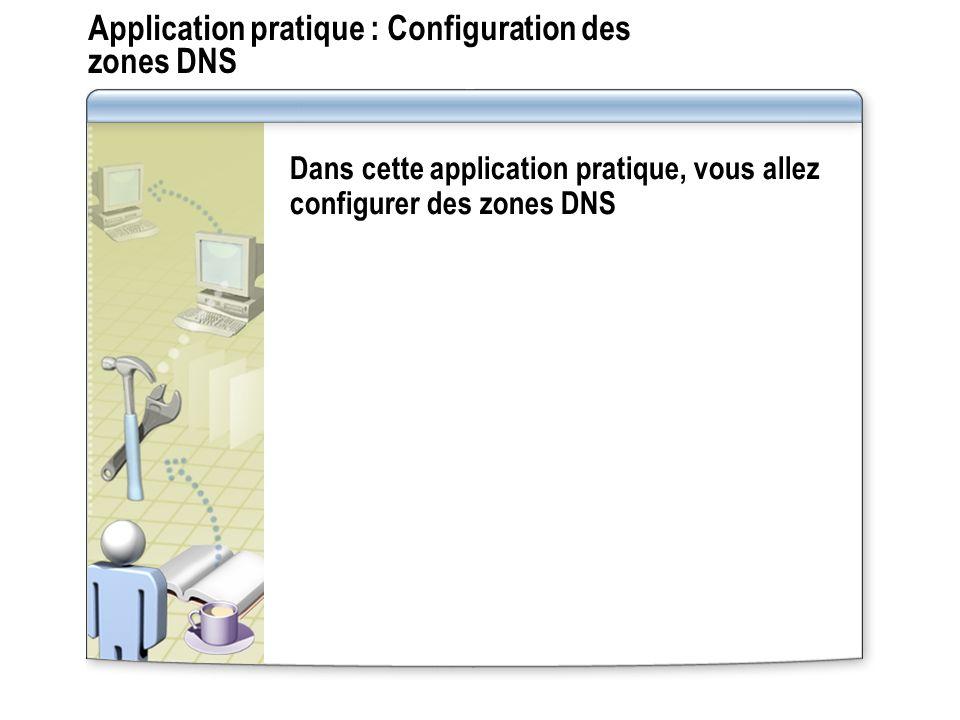 Application pratique : Configuration des zones DNS Dans cette application pratique, vous allez configurer des zones DNS