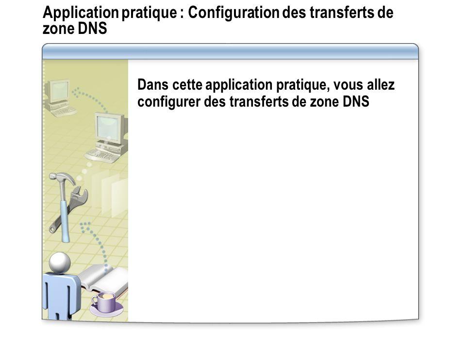Application pratique : Configuration des transferts de zone DNS Dans cette application pratique, vous allez configurer des transferts de zone DNS