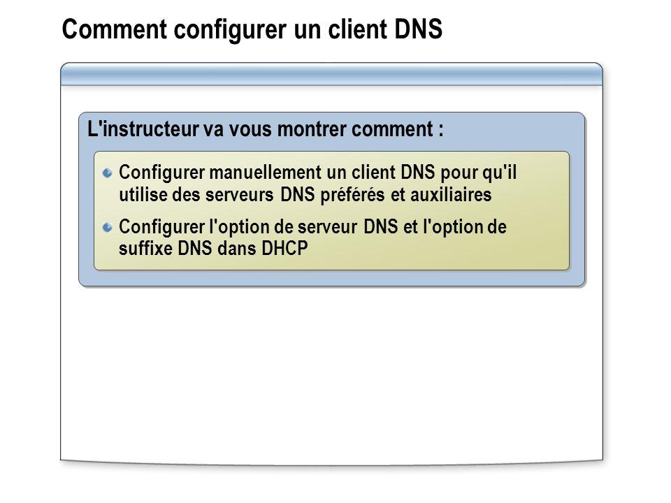 Comment configurer un client DNS L instructeur va vous montrer comment : Configurer manuellement un client DNS pour qu il utilise des serveurs DNS préférés et auxiliaires Configurer l option de serveur DNS et l option de suffixe DNS dans DHCP Configurer manuellement un client DNS pour qu il utilise des serveurs DNS préférés et auxiliaires Configurer l option de serveur DNS et l option de suffixe DNS dans DHCP