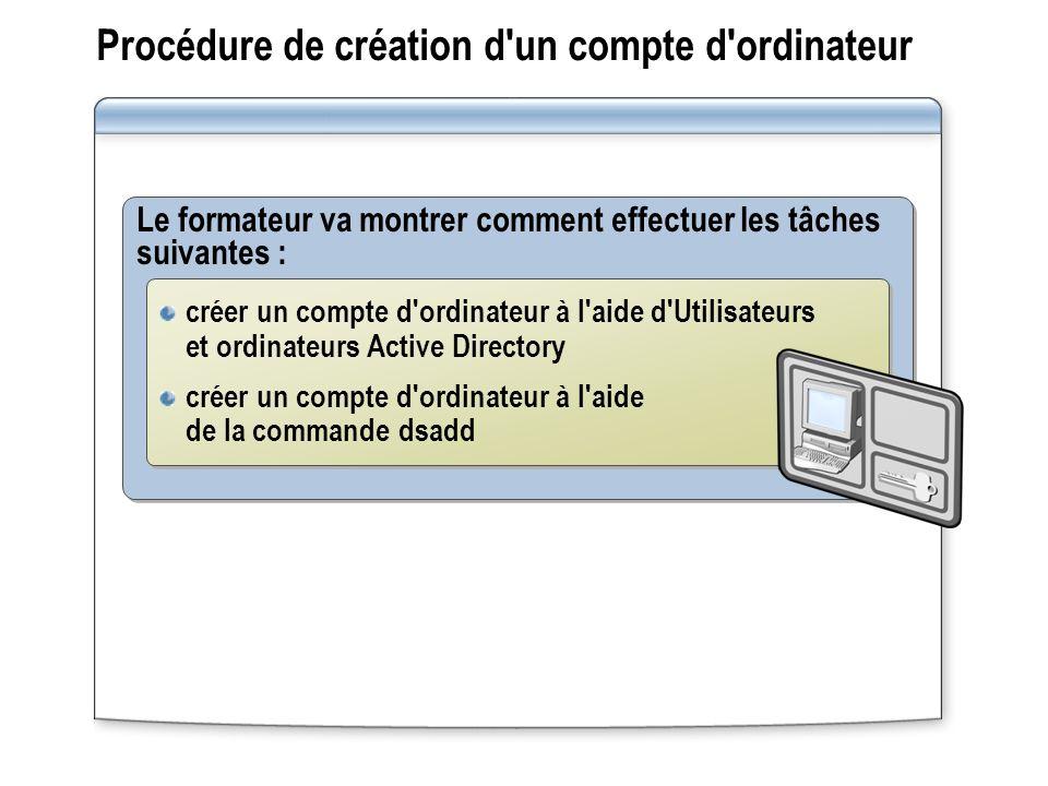 Procédure de création d un compte d ordinateur Le formateur va montrer comment effectuer les tâches suivantes : créer un compte d ordinateur à l aide d Utilisateurs et ordinateurs Active Directory créer un compte d ordinateur à l aide de la commande dsadd créer un compte d ordinateur à l aide d Utilisateurs et ordinateurs Active Directory créer un compte d ordinateur à l aide de la commande dsadd