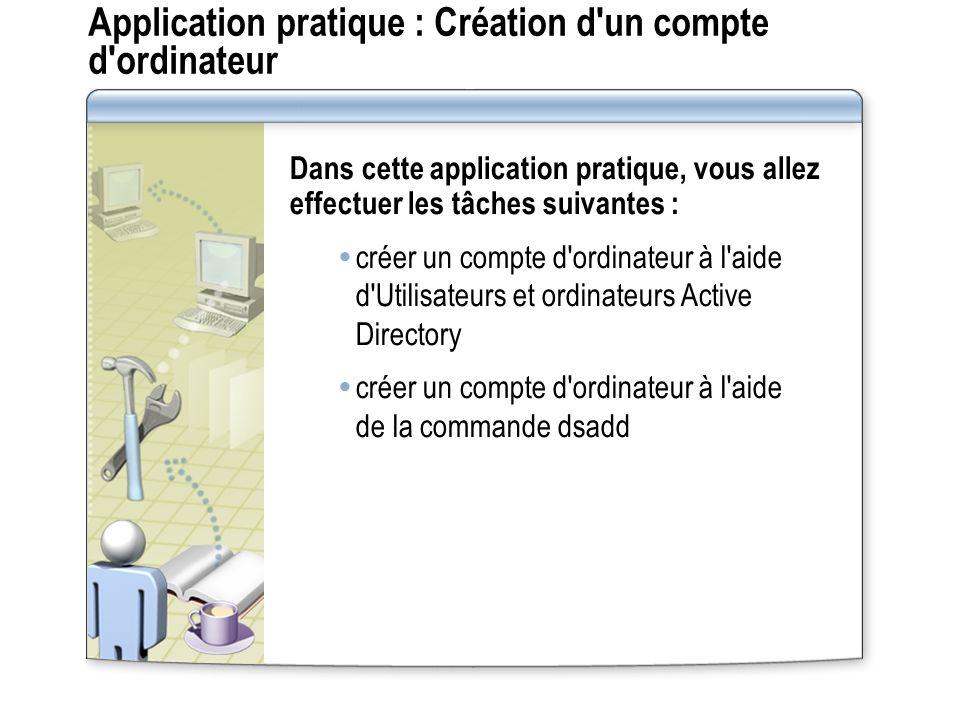 Application pratique : Création d un compte d ordinateur Dans cette application pratique, vous allez effectuer les tâches suivantes : créer un compte d ordinateur à l aide d Utilisateurs et ordinateurs Active Directory créer un compte d ordinateur à l aide de la commande dsadd