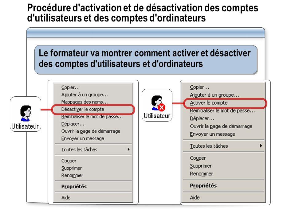 Procédure d activation et de désactivation des comptes d utilisateurs et des comptes d ordinateurs Le formateur va montrer comment activer et désactiver des comptes d utilisateurs et d ordinateurs
