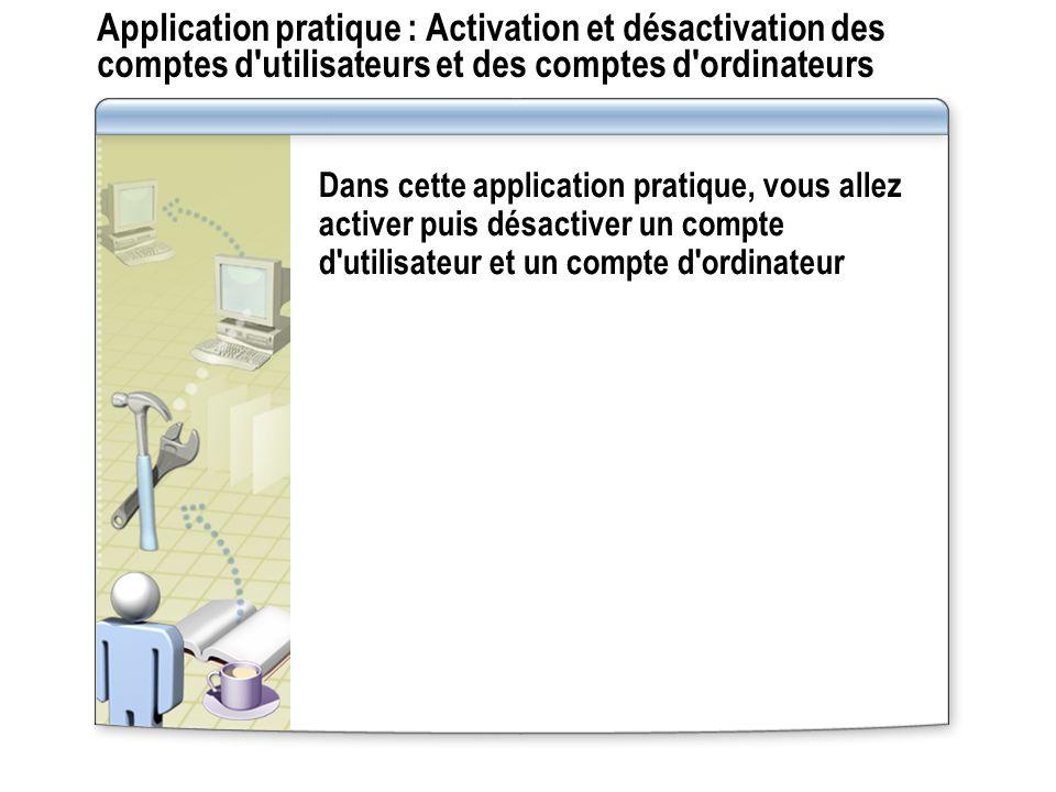 Application pratique : Activation et désactivation des comptes d utilisateurs et des comptes d ordinateurs Dans cette application pratique, vous allez activer puis désactiver un compte d utilisateur et un compte d ordinateur
