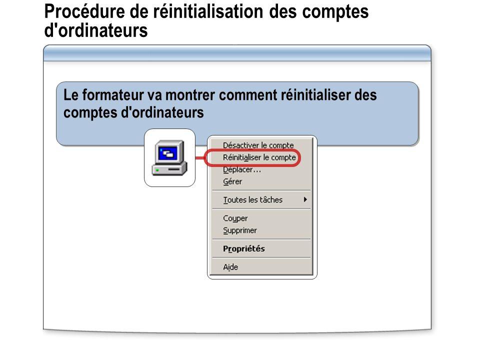 Procédure de réinitialisation des comptes d ordinateurs Le formateur va montrer comment réinitialiser des comptes d ordinateurs