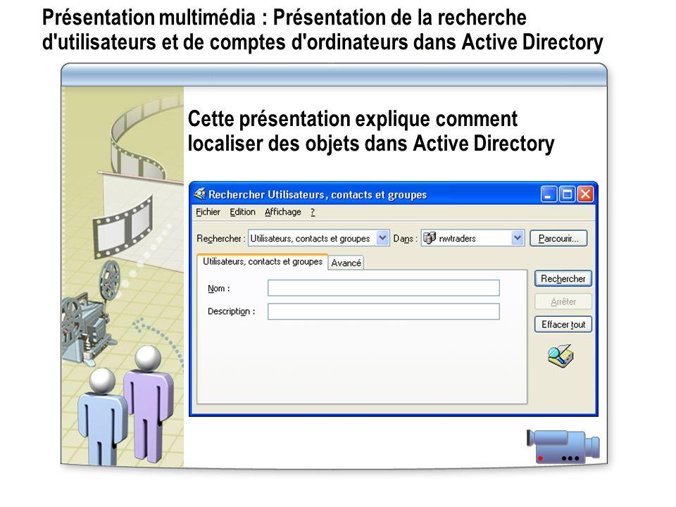 Présentation multimédia : Présentation de la recherche d utilisateurs et de comptes d ordinateurs dans Active Directory Cette présentation explique comment localiser des objets dans Active Directory