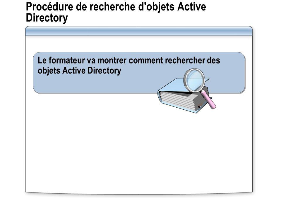 Procédure de recherche d objets Active Directory Le formateur va montrer comment rechercher des objets Active Directory