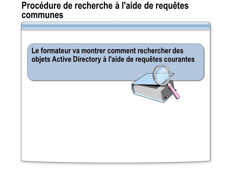 Procédure de recherche à l aide de requêtes communes Le formateur va montrer comment rechercher des objets Active Directory à l aide de requêtes courantes