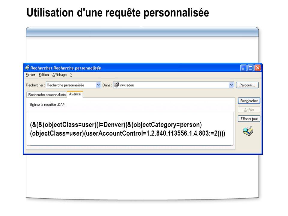 Utilisation d une requête personnalisée (&(&(objectClass=user)(l=Denver)(&(objectCategory=person) (objectClass=user)(userAccountControl=1.2.840.113556.1.4.803:=2))))