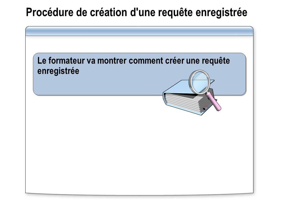 Procédure de création d une requête enregistrée Le formateur va montrer comment créer une requête enregistrée