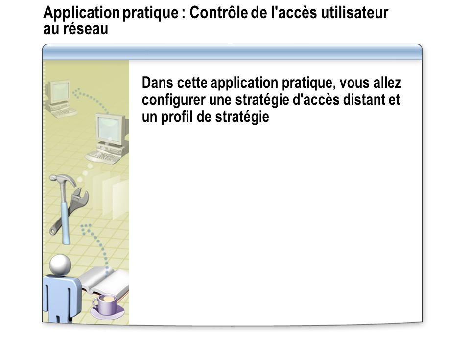 Application pratique : Contrôle de l'accès utilisateur au réseau Dans cette application pratique, vous allez configurer une stratégie d'accès distant