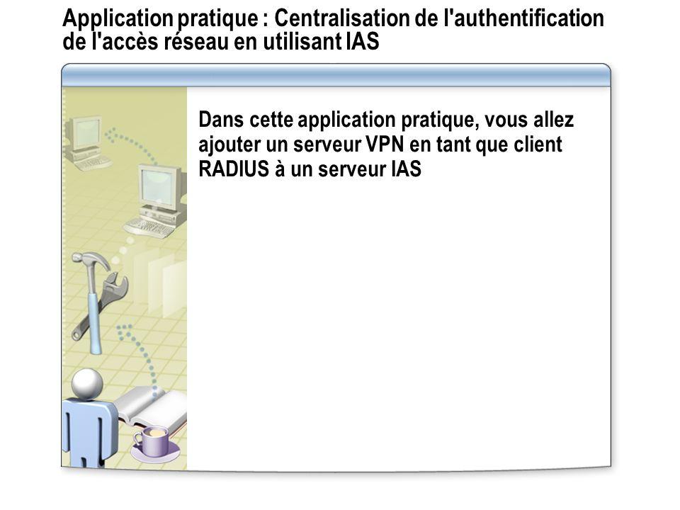 Application pratique : Centralisation de l'authentification de l'accès réseau en utilisant IAS Dans cette application pratique, vous allez ajouter un