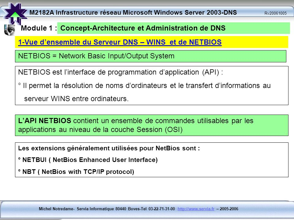 Michel Notredame- Servia Informatique 80440 Boves-Tel 03-22-71-31-00 http://www.servia.fr – 2005-2006http://www.servia.fr M2182A Infrastructure réseau Microsoft Windows Server 2003-DNS Rv20061005 PLAN DU COURS Module 3 : Hiérarchie DNS et espace de Noms Internet Module 2 : LEspace de Nom DNS ( Domain Name Space) Module 1 : Concept-Architecture et Administration de DNS Module 5 : Enregistrement des ressources Module 6: Domaines, Zones et Serveurs DNS Module 4 : DNS Base de données distribuées A lissue de la formation, vous comprendrez la terminologie de DNS, ses modalités de fonctionnement en réseau privé et avec lInternet A lissue de la formation, vous serez capable dinstaller un serveur DNS dans un environnement réseaux privés et publics, de le paramétrer et de le dépanner en cas de besoin.