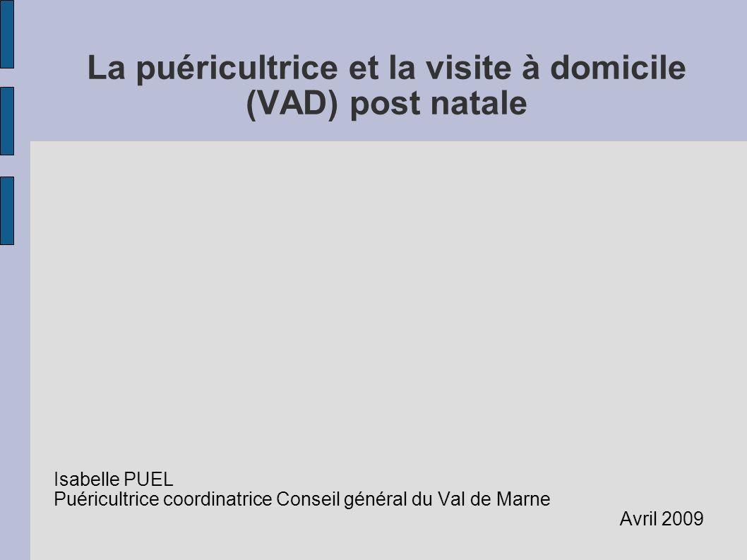 La puéricultrice et la visite à domicile (VAD) post natale Isabelle PUEL Puéricultrice coordinatrice Conseil général du Val de Marne Avril 2009