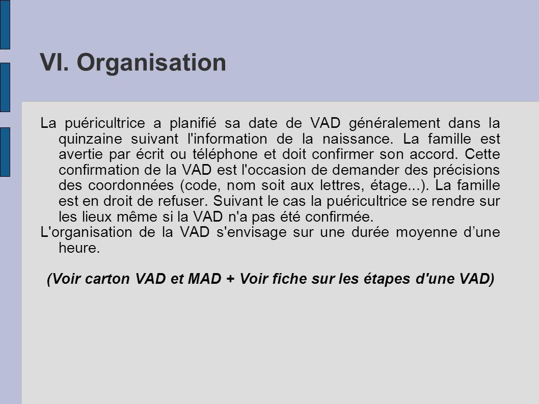 VI. Organisation La puéricultrice a planifié sa date de VAD généralement dans la quinzaine suivant l'information de la naissance. La famille est avert