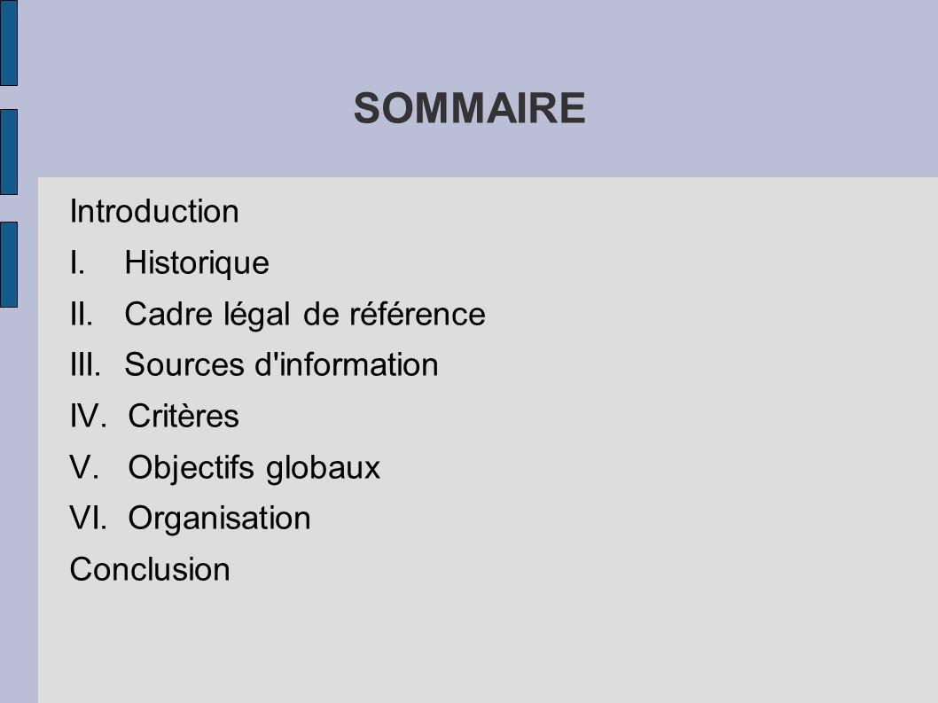 SOMMAIRE Introduction I. Historique II. Cadre légal de référence III. Sources d'information IV. Critères V. Objectifs globaux VI. Organisation Conclus