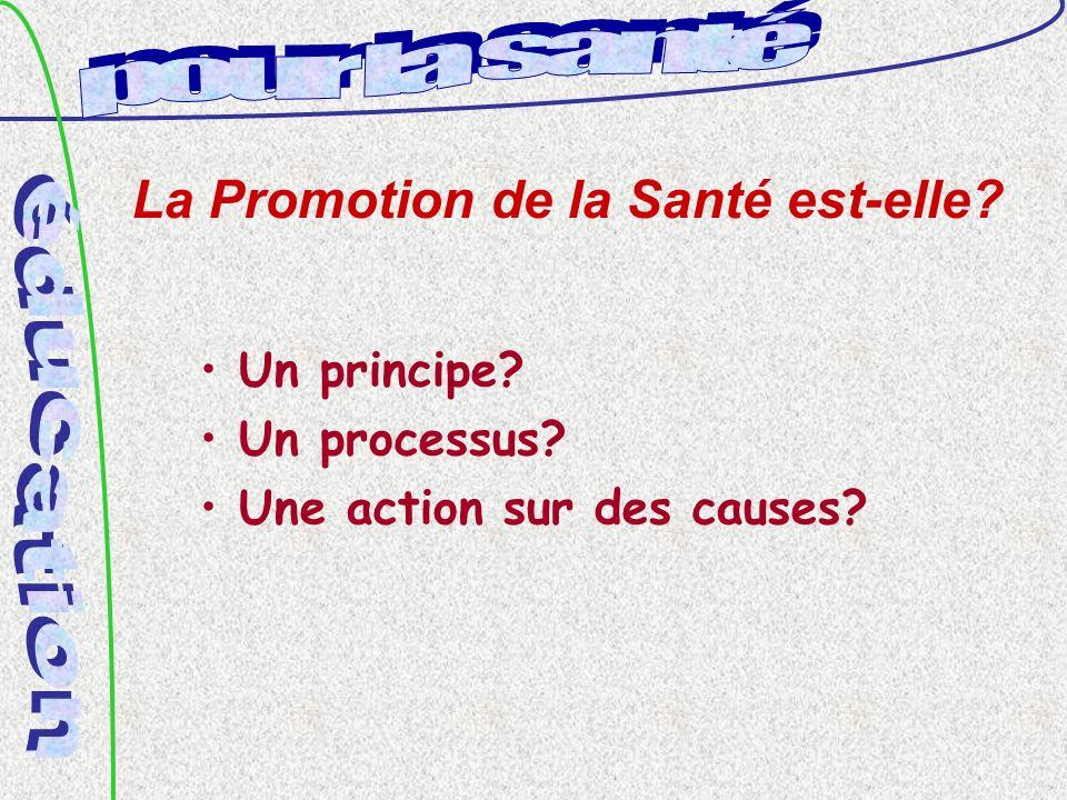 La Promotion de la Santé est-elle? Un principe? Un processus? Une action sur des causes?