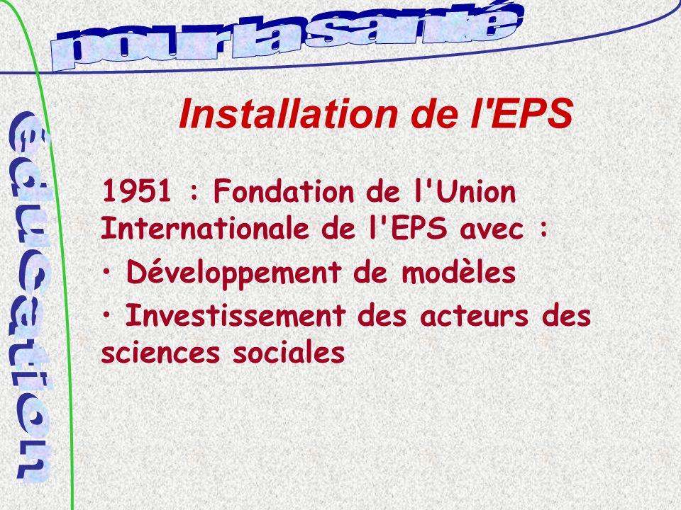 Installation de l EPS 1951 : Fondation de l Union Internationale de l EPS avec : Développement de modèles Investissement des acteurs des sciences sociales